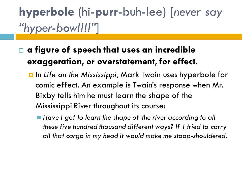 hyperbole (hi-purr-buh-lee) [never say hyper-bowl!!! ]